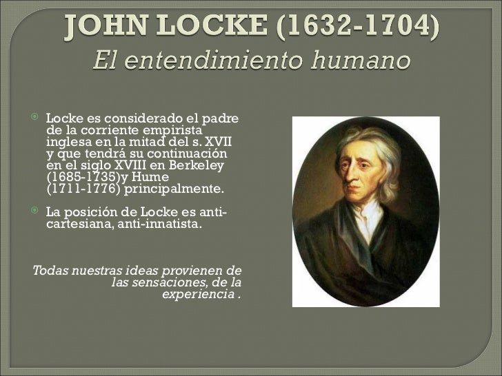 <ul><li>Locke es considerado el padre de la corriente empirista inglesa en la mitad del s. XVII y que tendrá su continuaci...