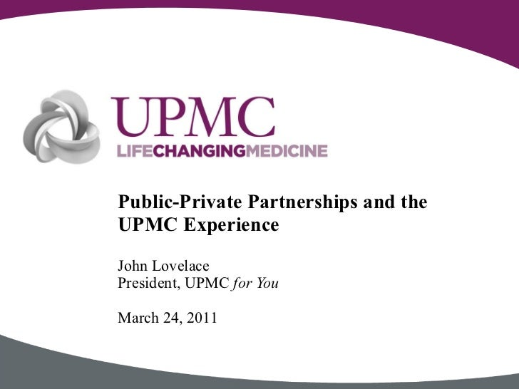 John Lovelace President, UPMC  for You March 24, 2011 Public-Private Partnerships and the UPMC Experience