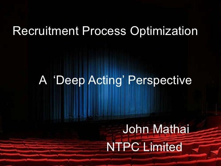 Recruitment Process Optimization A  'Deep Acting' Perspective John Mathai NTPC Limited