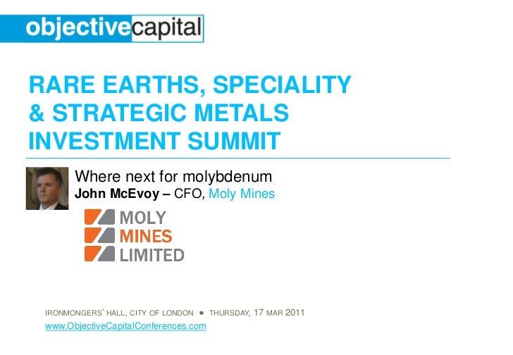 RARE EARTHS, SPECIALITY& STRATEGIC METALSINVESTMENT SUMMIT       Where next for molybdenum       John McEvoy – CFO, Moly M...
