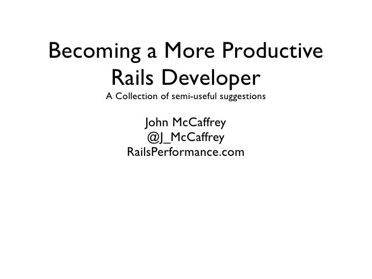 Becoming a More Productive     Rails Developer     A Collection of semi-useful suggestions              John McCaffrey    ...