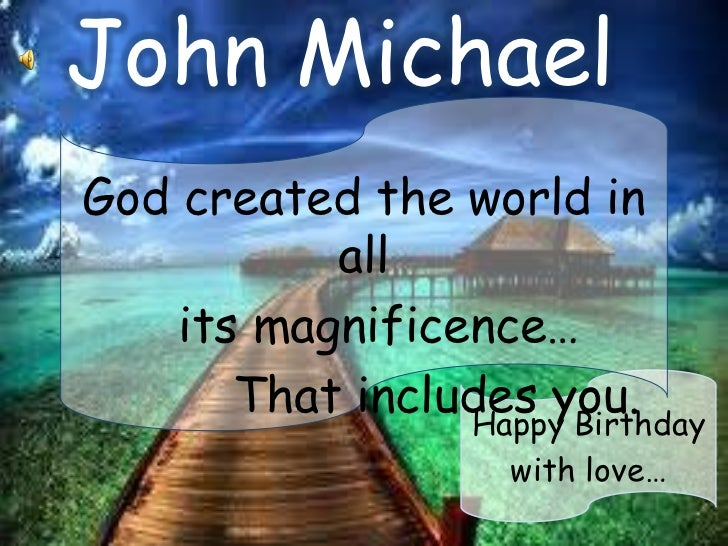 John MichaelGod created the world in           all    its magnificence…       That includes you.                 Happy Bir...