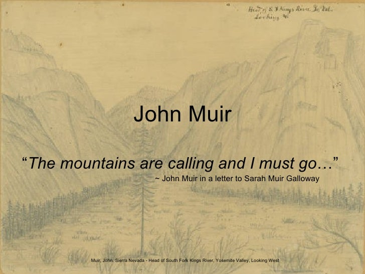 "John Muir "" The mountains are calling and I must go …""  ~ John Muir in a letter to Sarah Muir Galloway Muir, John. Sierra ..."