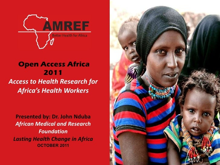 Open Access Africa 2011 Access to Health Research for Africa's Health Workers Presented by: Dr. John Nduba African Medic...