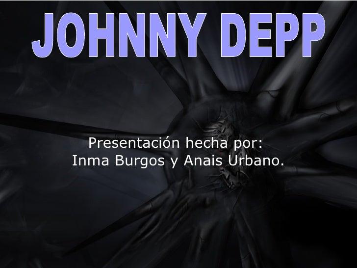 Presentación hecha por:  Inma Burgos y Anais Urbano. JOHNNY DEPP