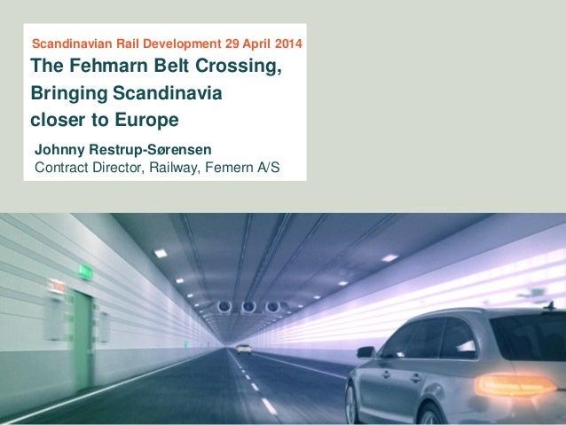 Johnny Restrup-Sørensen Contract Director, Railway, Femern A/S The Fehmarn Belt Crossing, Bringing Scandinavia closer to E...