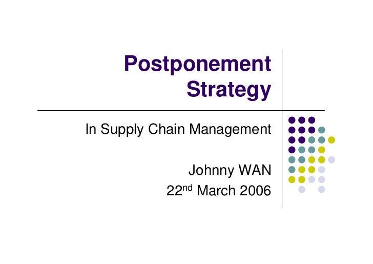 Postponement          StrategyIn Supply Chain Management              Johnny WAN           22nd March 2006