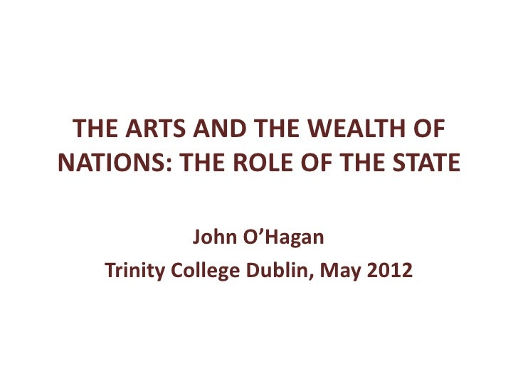THE ARTS AND THE WEALTH OFNATIONS: THE ROLE OF THE STATE             John O'Hagan   Trinity College Dublin, May 2012