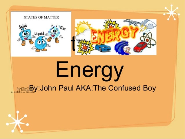 Matter and Energy By:John Paul AKA:The Confused BoyQuickTime™ and a GIF decompressor are needed to see this picture.