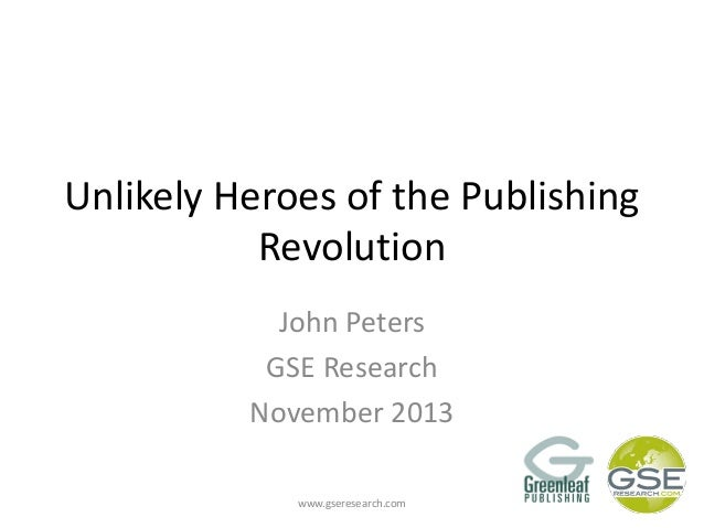 Unlikely Heroes of the Publishing Revolution John Peters GSE Research November 2013 www.gseresearch.com