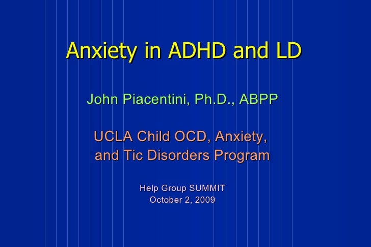 Anxiety in ADHD and LD John Piacentini, Ph.D., ABPP UCLA Child OCD, Anxiety,  and Tic Disorders Program Help Group SUMMIT ...