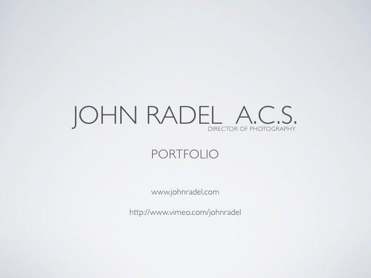 JOHN RADEL A.C.S.        DIRECTOR OF PHOTOGRAPHY             PORTFOLIO           www.johnradel.com      http://www.vimeo.c...