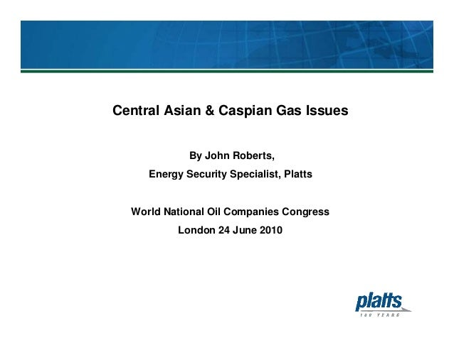 Central Asian & Caspian Gas Issues By John Roberts, Energy Security Specialist, Platts World National Oil Companies Congre...