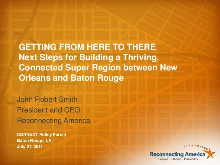 GETTING FROM HERE TO THERE<br />Next Steps for Building a Thriving, Connected Super Region between New Orleans and Baton R...