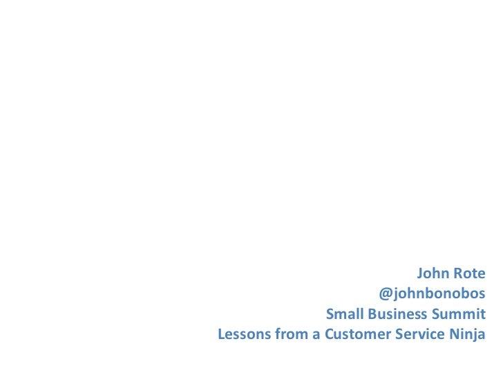 John Rote                      @johnbonobos               Small Business SummitLessons from a Customer Service Ninja