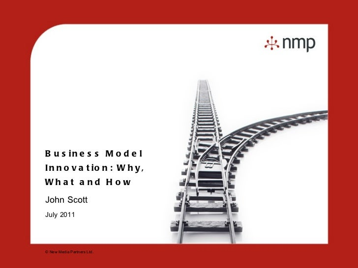 Business Model Innovation: Why, What and How John Scott  July 2011 © New Media Partners Ltd.