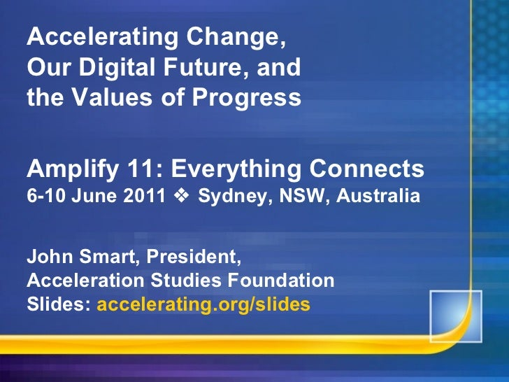 Accelerating Change, Our Digital Future, and the Values of Progress Amplify 11: Everything Connects 6-10 June 2011    Syd...