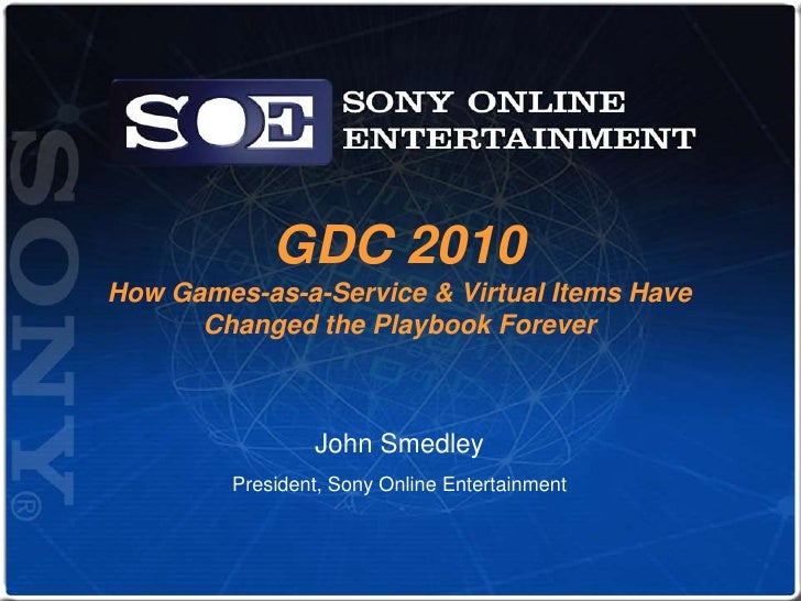 GDC 2010How Games-as-a-Service & Virtual Items Have Changed the Playbook Forever<br />John Smedley<br />President, Sony On...