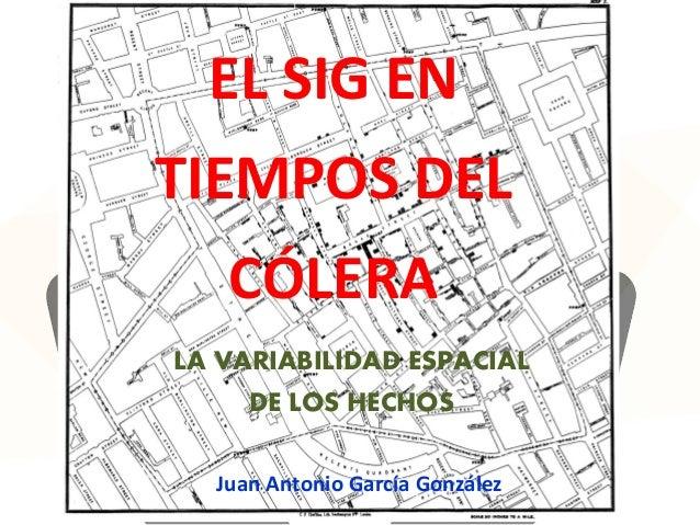 EL SIG EN TIEMPOS DEL CÓLERA LA VARIABILIDAD ESPACIAL DE LOS HECHOS Juan Antonio García González