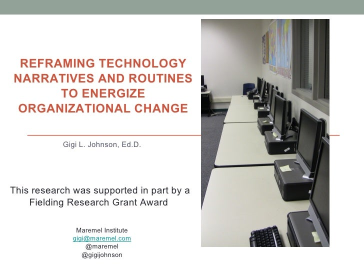 REFRAMING TECHNOLOGYNARRATIVES AND ROUTINES      TO ENERGIZE ORGANIZATIONAL CHANGE           Gigi L. Johnson, Ed.D.This re...