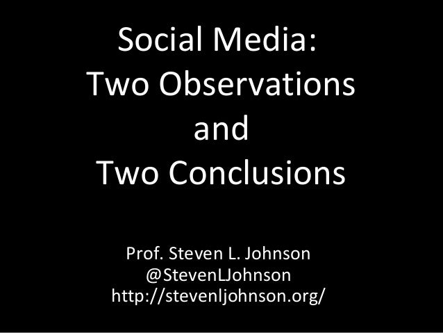 Social Media:Two Observations       and Two Conclusions   Prof. Steven L. Johnson     @StevenLJohnson http://stevenljohnso...