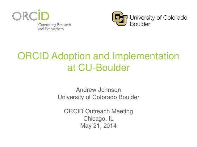 ORCID Adoption and Implementation at CU-Boulder Andrew Johnson University of Colorado Boulder ORCID Outreach Meeting Chica...