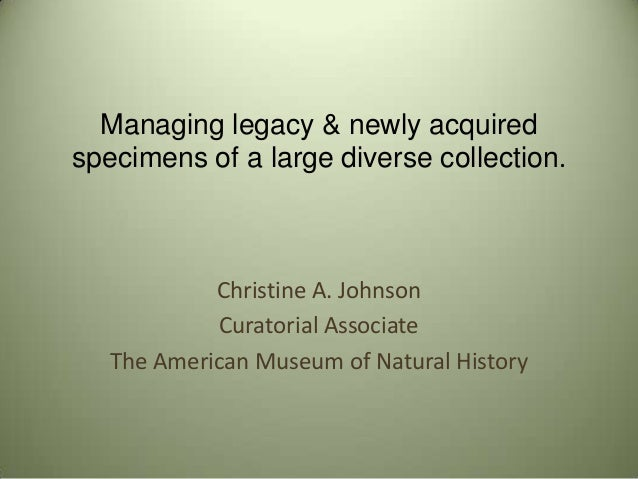 Managing legacy & newly acquired specimens of a large diverse collection. Christine A. Johnson Curatorial Associate The Am...