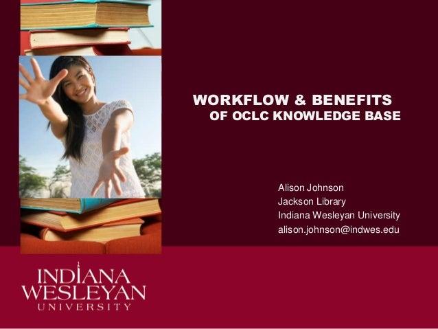 WORKFLOW & BENEFITS  OF OCLC KNOWLEDGE BASE  Alison Johnson Jackson Library Indiana Wesleyan University alison.johnson@ind...