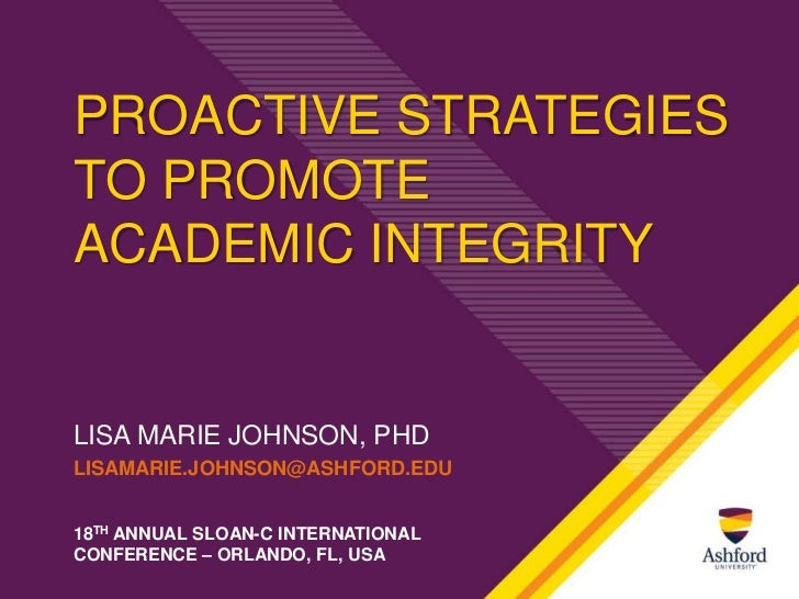 PROACTIVE STRATEGIESTO PROMOTEACADEMIC INTEGRITYLISA MARIE JOHNSON, PHDLISAMARIE.JOHNSON@ASHFORD.EDU18TH ANNUAL SLOAN-C IN...