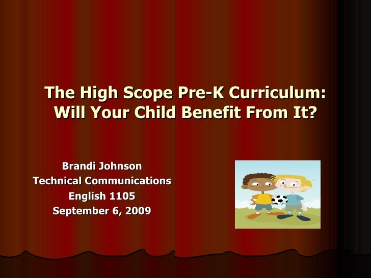 The High Scope Pre-K Curriculum: Will Your Child Benefit From It? Brandi Johnson Technical Communications English 1105 Sep...