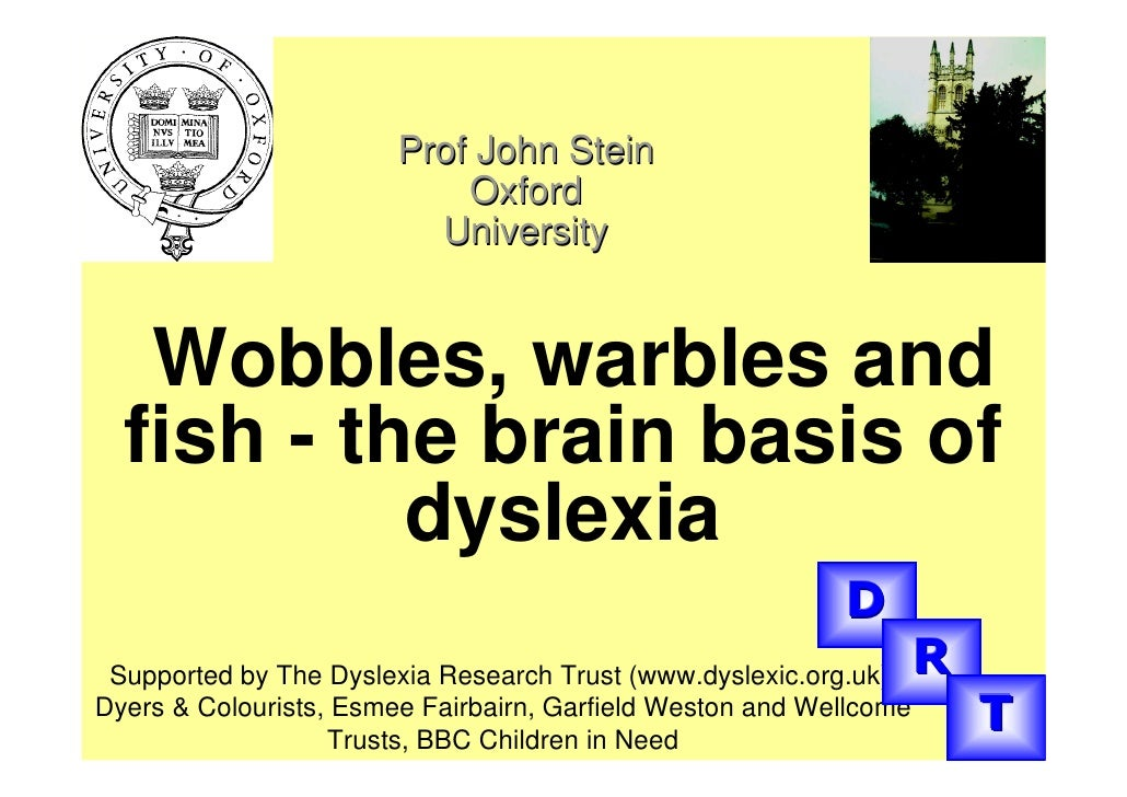 Prof John Stein                             Oxford                           University      Wobbles, warbles and   fish -...