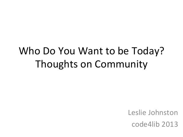 WhoDoYouWanttobeToday?  ThoughtsonCommunity                    LeslieJohnston                     code4lib2013