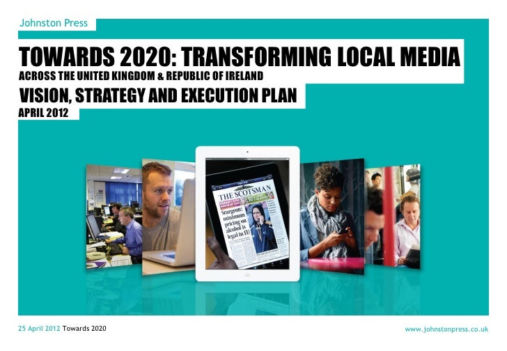 Johnston PressTOWARDS 2020: TRANSFORMING LOCAL MEDIAACROSS THE UNITED KINGDOM & REPUBLIC OF IRELANDVISION, STRATEGY AND EX...
