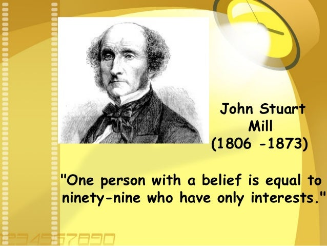 "John Stuart Mill (1806 -1873) ""One person with a belief is equal to ninety-nine who have only interests."""