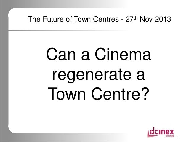The Future of Town Centres - 27th Nov 2013  Can a Cinema regenerate a Town Centre? 1