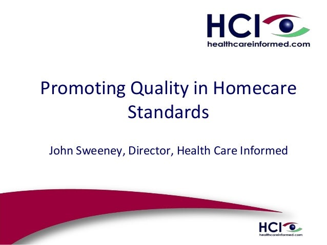 Promoting Quality in Homecare Standards John Sweeney, Director, Health Care Informed