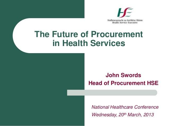The Future of Procurement    in Health Services                  John Swords            Head of Procurement HSE           ...