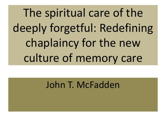 The spiritual care of the deeply forgetful: Redefining chaplaincy for the new culture of memory care John T. McFadden