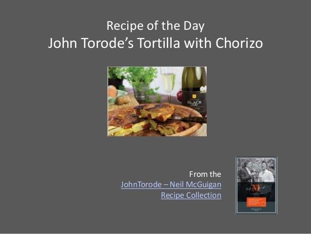 Recipe of the DayJohn Torode's Tortilla with Chorizo                              From the           JohnTorode – Neil McG...