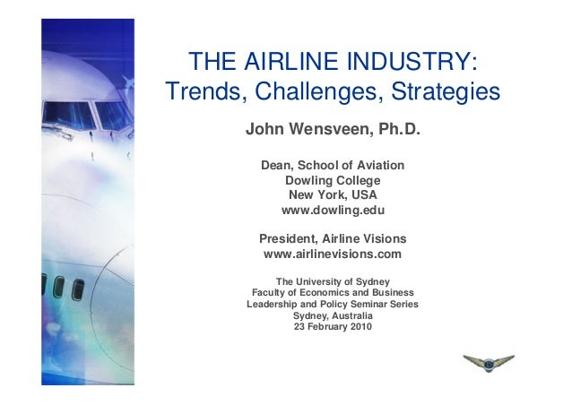 THE AIRLINE INDUSTRY: Trends, Challenges, Strategies John Wensveen, Ph.D. Dean, School of Aviation Dowling College New Yor...