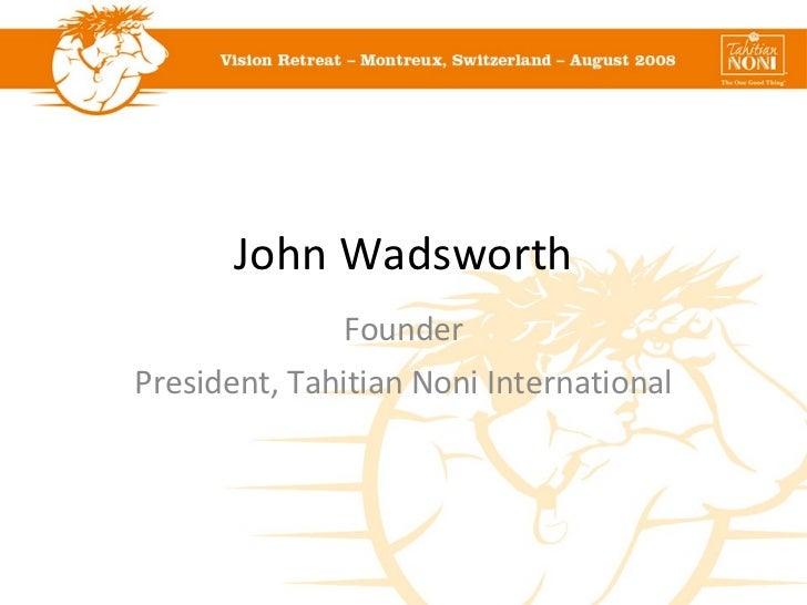John Wadsworth Founder President, Tahitian Noni International