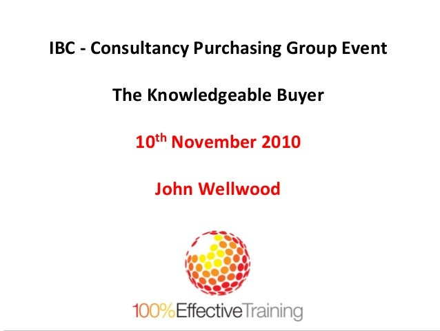 IBC - Consultancy Purchasing Group Event The Knowledgeable Buyer 10th November 2010 John Wellwood