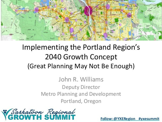 Implementing the Portland Region's 2040 Growth Concept (Great Planning May Not Be Enough) John R. Williams Deputy Director...