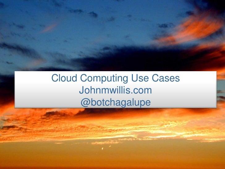 Cloud Computing Use Cases       Johnmwillis.com       @botchagalupe