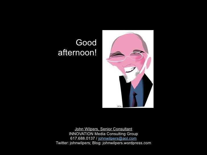 Good  afternoon!                 John Wilpers, Senior Consultant         INNOVATION Media Consulting Group          617.68...