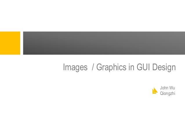 Images / Graphics in GUI Design John Wu Qiongzhi
