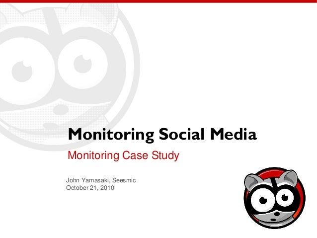 Monitoring Social Media Monitoring Case Study John Yamasaki, Seesmic October 21, 2010