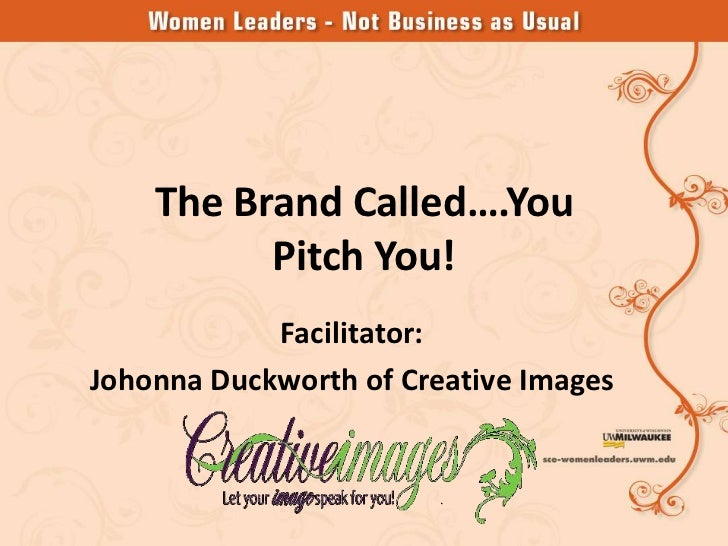 The Brand Called….You          Pitch You!            Facilitator:Johonna Duckworth of Creative Images