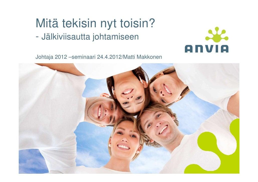 Mitä tekisin nyt toisin?- Jälkiviisautta johtamiseenJohtaja 2012 –seminaari 24.4.2012/Matti Makkonen