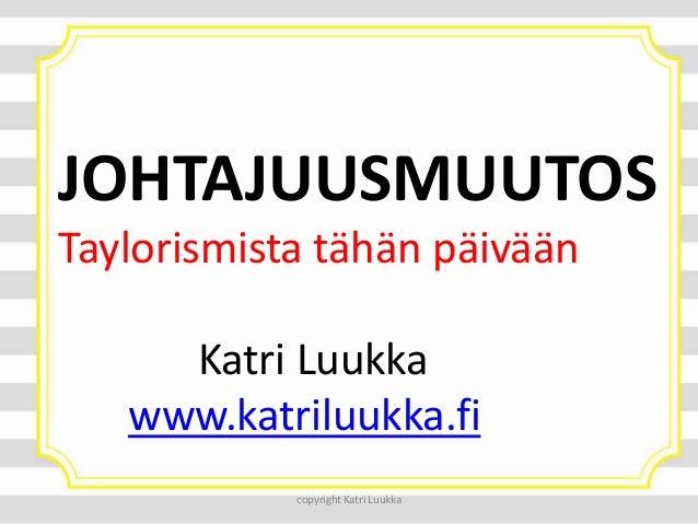 JOHTAJUUSMUUTOS Taylorismista tähän päivään Katri Luukka www.katriluukka.fi copyright Katri Luukka